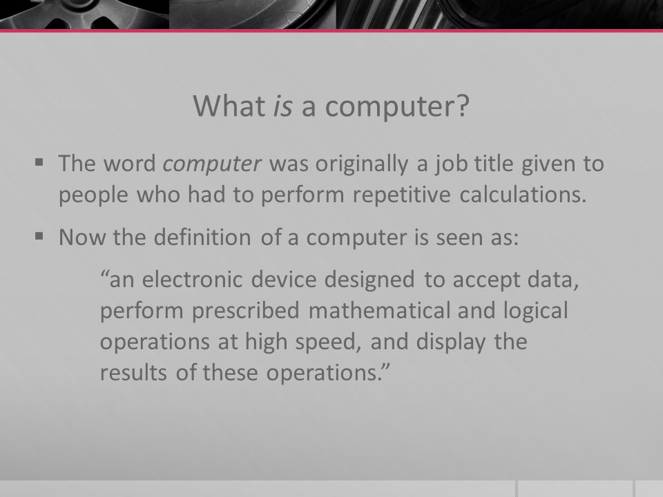 What is a computer The word computer was originally a job title given to people who had to perform repetitive calculations.