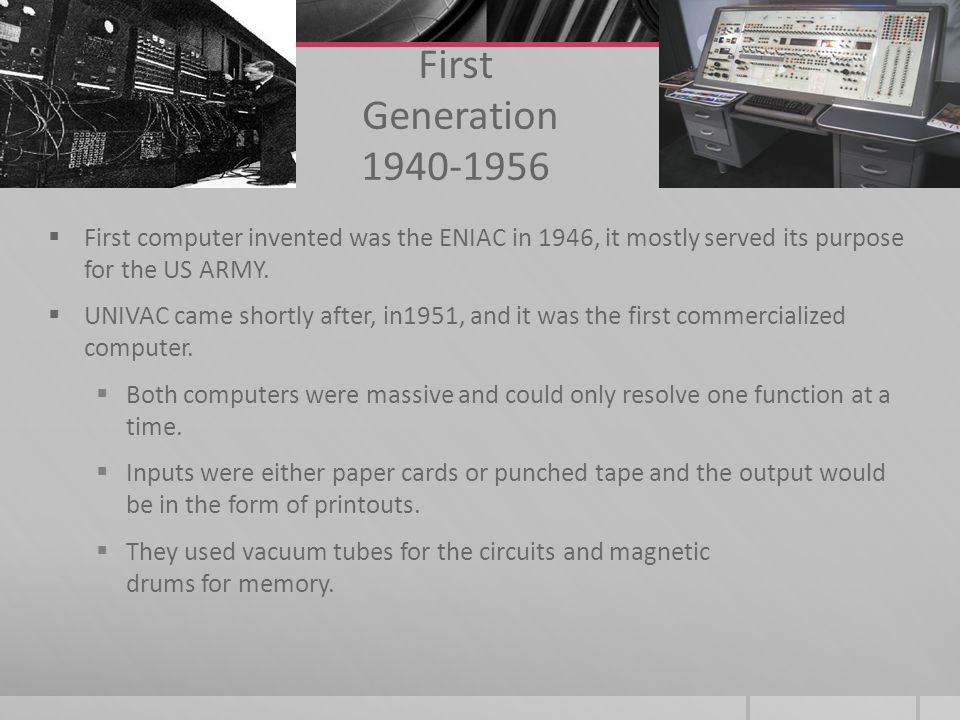 First Generation 1940-1956 First computer invented was the ENIAC in 1946, it mostly served its purpose for the US ARMY.