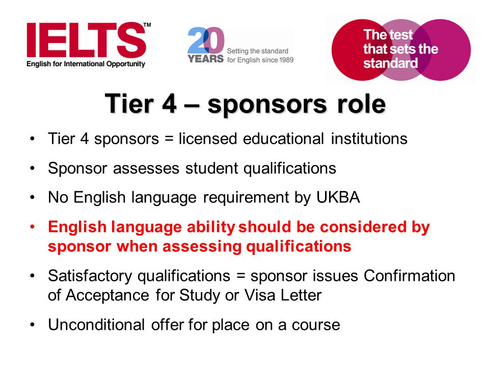 Tier 4 – sponsors role Tier 4 sponsors = licensed educational institutions. Sponsor assesses student qualifications.