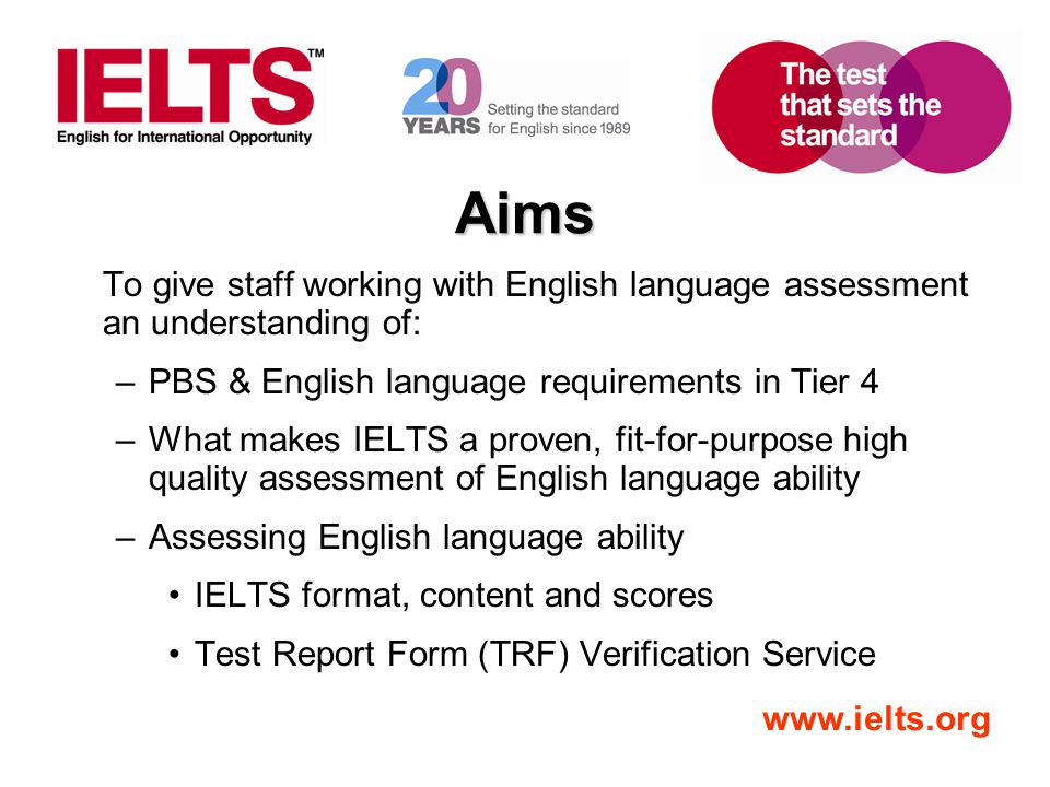 Aims To give staff working with English language assessment an understanding of: PBS & English language requirements in Tier 4.