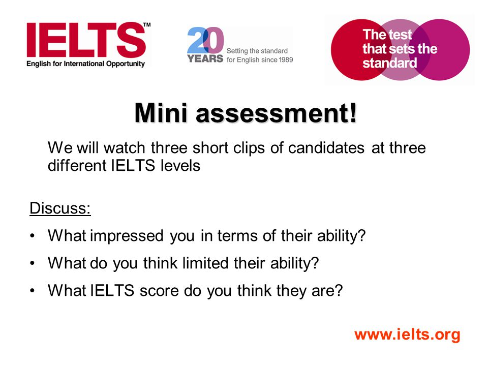 Mini assessment! We will watch three short clips of candidates at three different IELTS levels. Discuss: