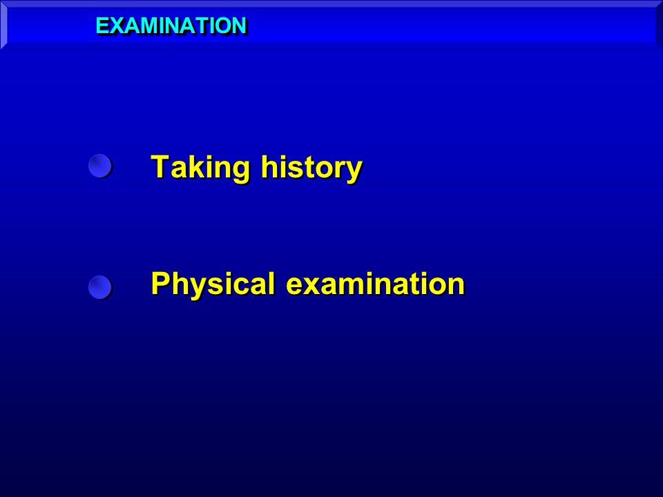 EXAMINATION Taking history Physical examination