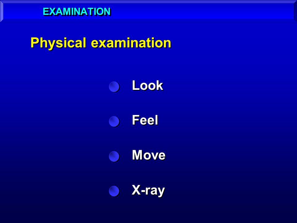 EXAMINATION Physical examination Look Feel Move X-ray