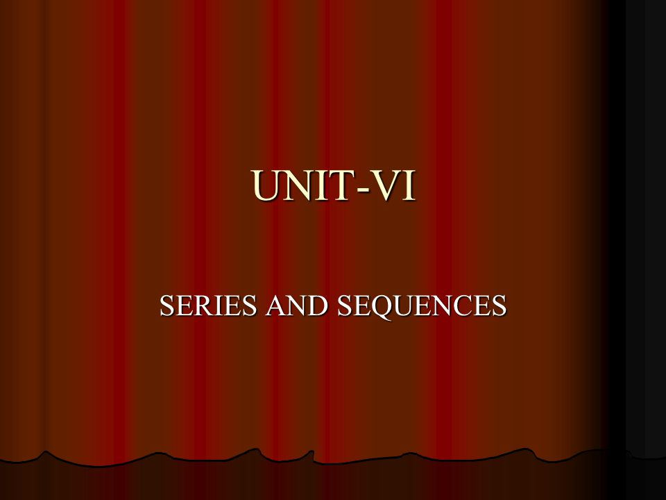 UNIT-VI SERIES AND SEQUENCES