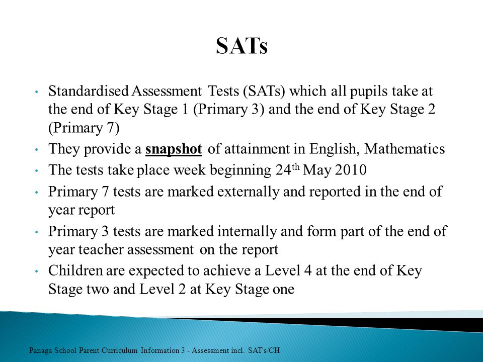 SATs Standardised Assessment Tests (SATs) which all pupils take at the end of Key Stage 1 (Primary 3) and the end of Key Stage 2 (Primary 7)