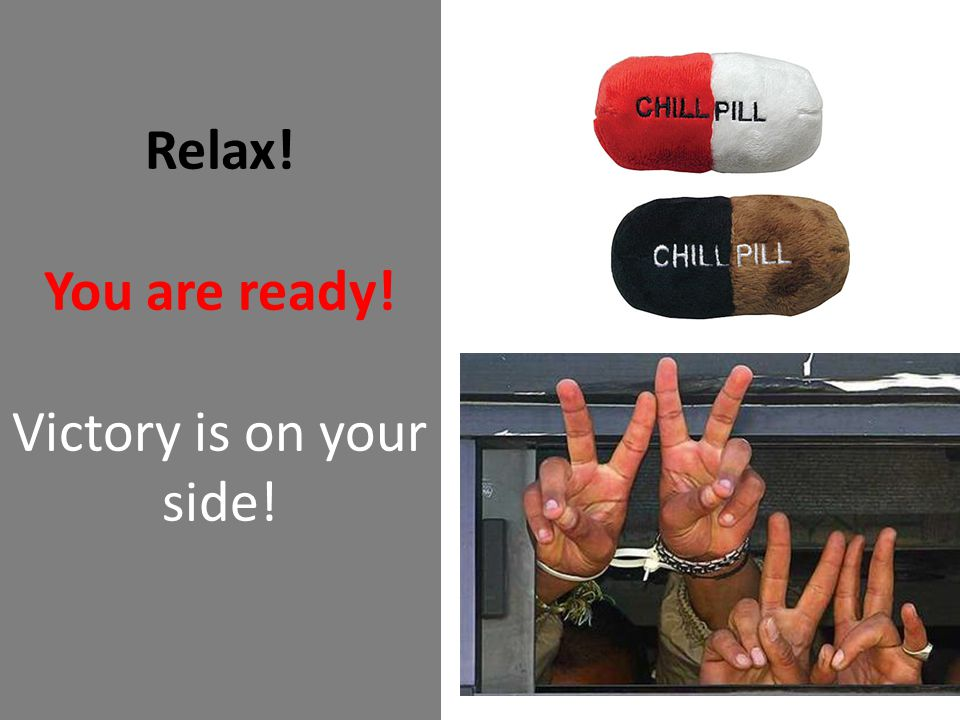 Relax! You are ready! Victory is on your side!