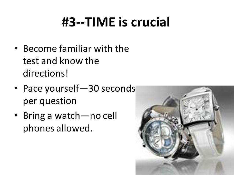 #3--TIME is crucial Become familiar with the test and know the directions! Pace yourself—30 seconds per question.