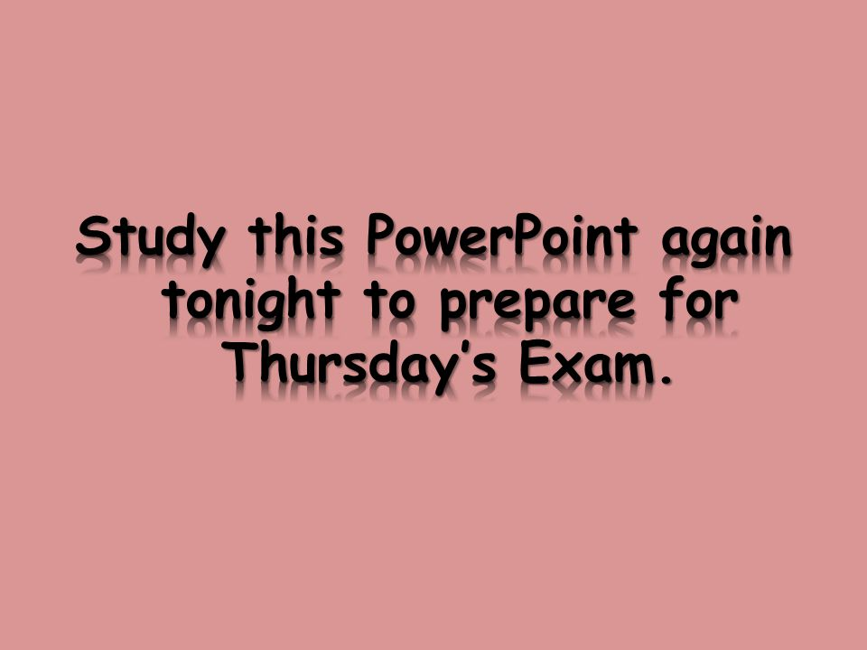 Study this PowerPoint again tonight to prepare for Thursday's Exam.