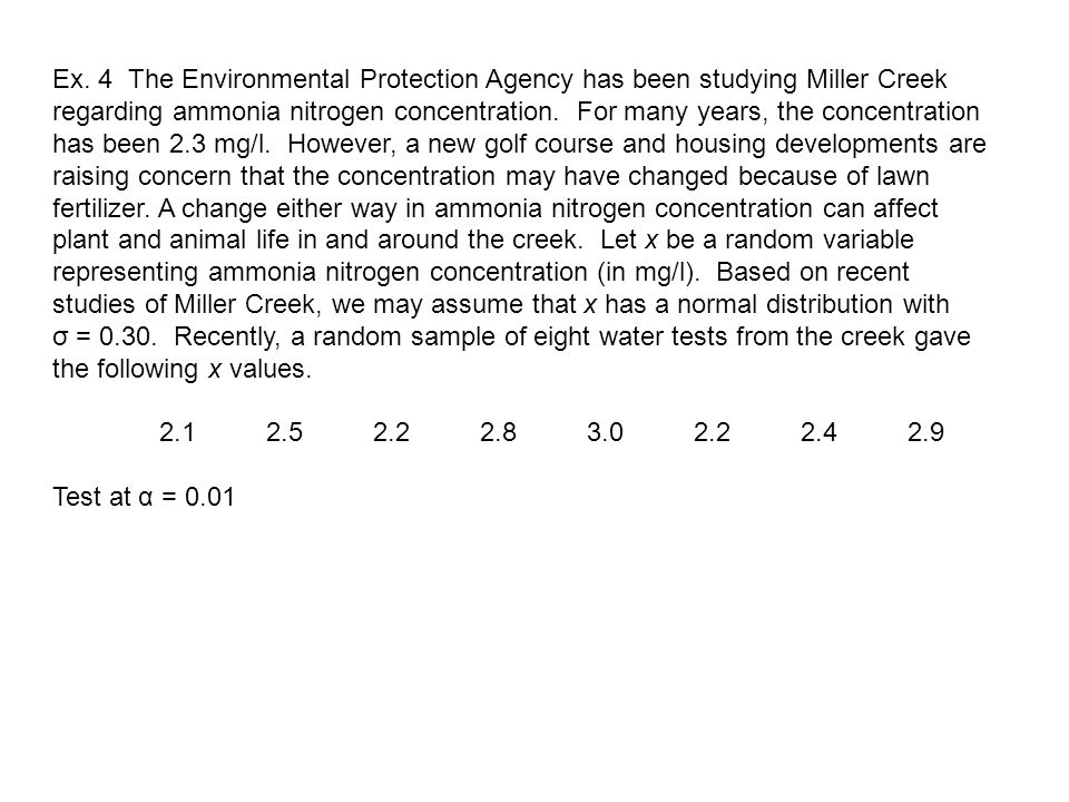 Ex. 4 The Environmental Protection Agency has been studying Miller Creek regarding ammonia nitrogen concentration. For many years, the concentration has been 2.3 mg/l. However, a new golf course and housing developments are raising concern that the concentration may have changed because of lawn fertilizer. A change either way in ammonia nitrogen concentration can affect plant and animal life in and around the creek. Let x be a random variable representing ammonia nitrogen concentration (in mg/l). Based on recent studies of Miller Creek, we may assume that x has a normal distribution with σ = 0.30. Recently, a random sample of eight water tests from the creek gave the following x values.