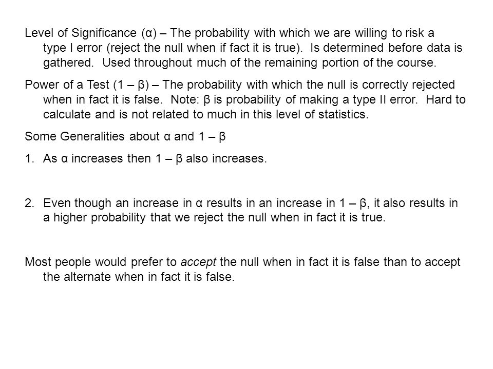 Level of Significance (α) – The probability with which we are willing to risk a type I error (reject the null when if fact it is true). Is determined before data is gathered. Used throughout much of the remaining portion of the course.