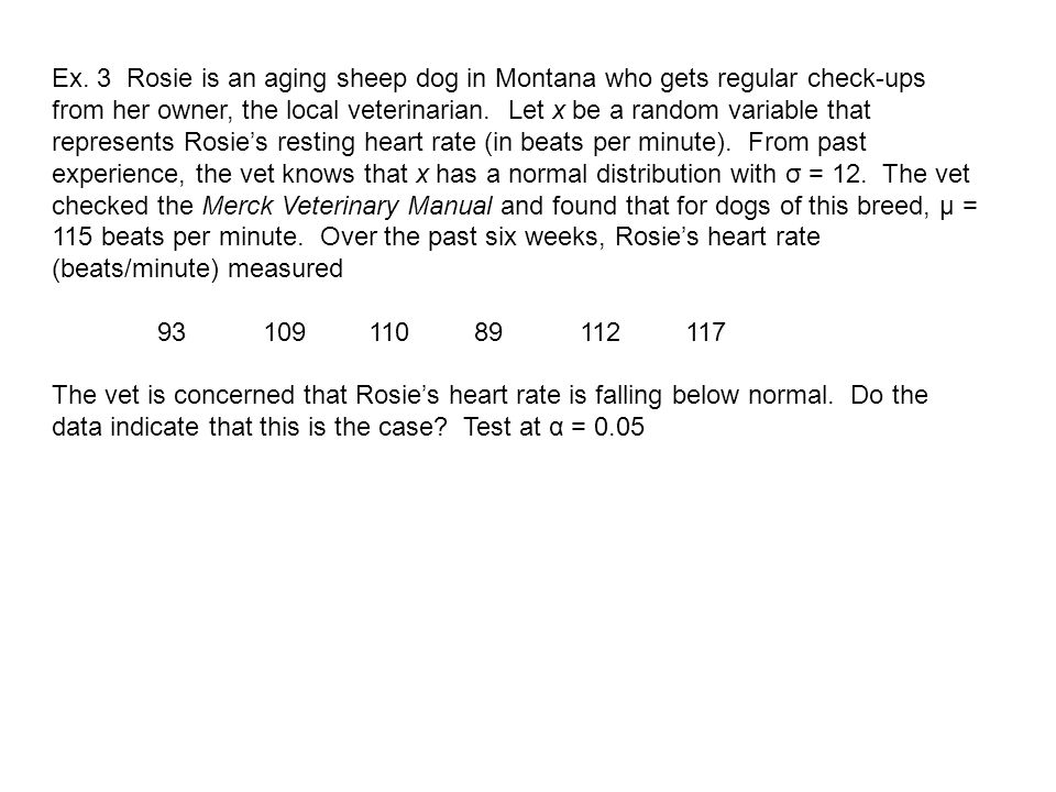 Ex. 3 Rosie is an aging sheep dog in Montana who gets regular check-ups from her owner, the local veterinarian. Let x be a random variable that represents Rosie's resting heart rate (in beats per minute). From past experience, the vet knows that x has a normal distribution with σ = 12. The vet checked the Merck Veterinary Manual and found that for dogs of this breed, μ = 115 beats per minute. Over the past six weeks, Rosie's heart rate (beats/minute) measured