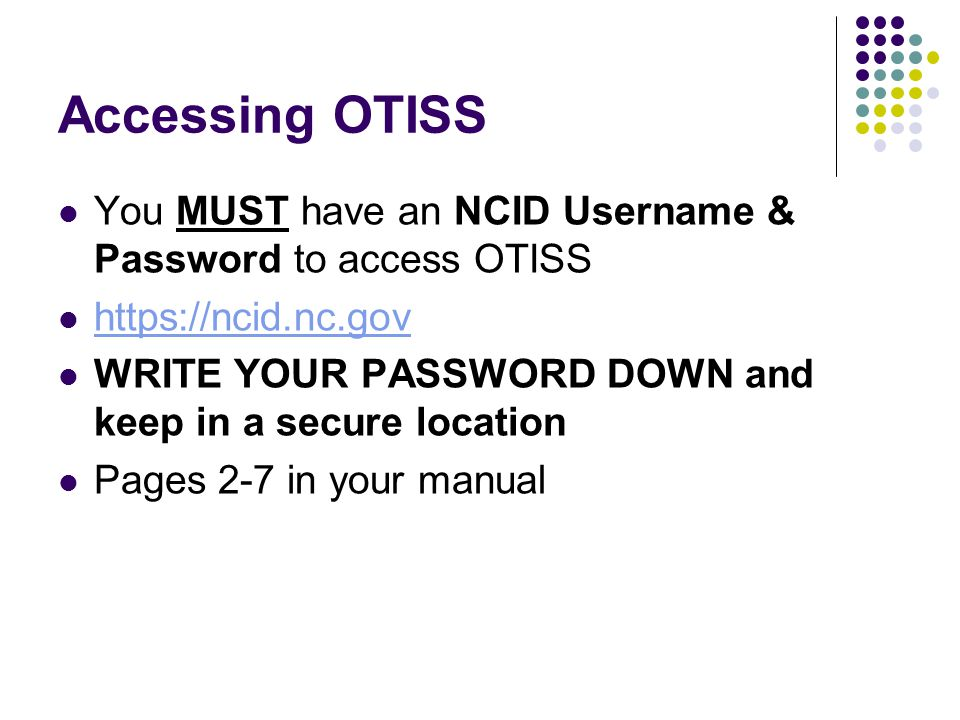 Accessing OTISS You MUST have an NCID Username & Password to access OTISS. https://ncid.nc.gov.