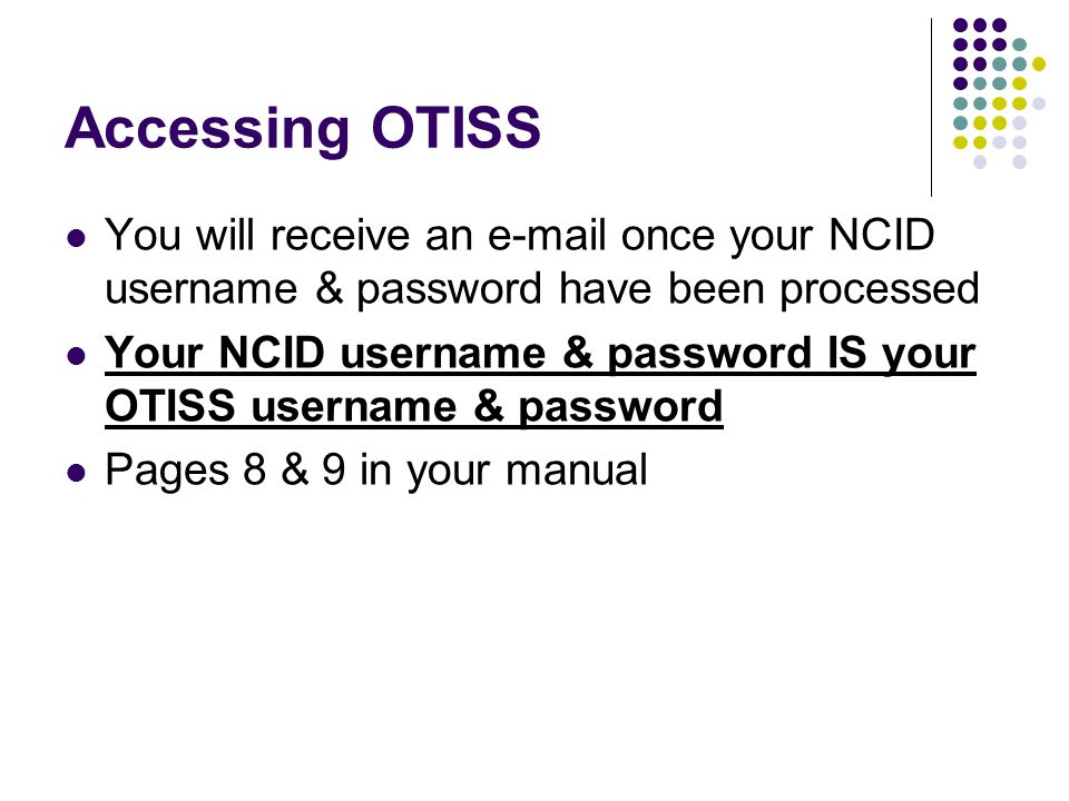 Accessing OTISS You will receive an e-mail once your NCID username & password have been processed.