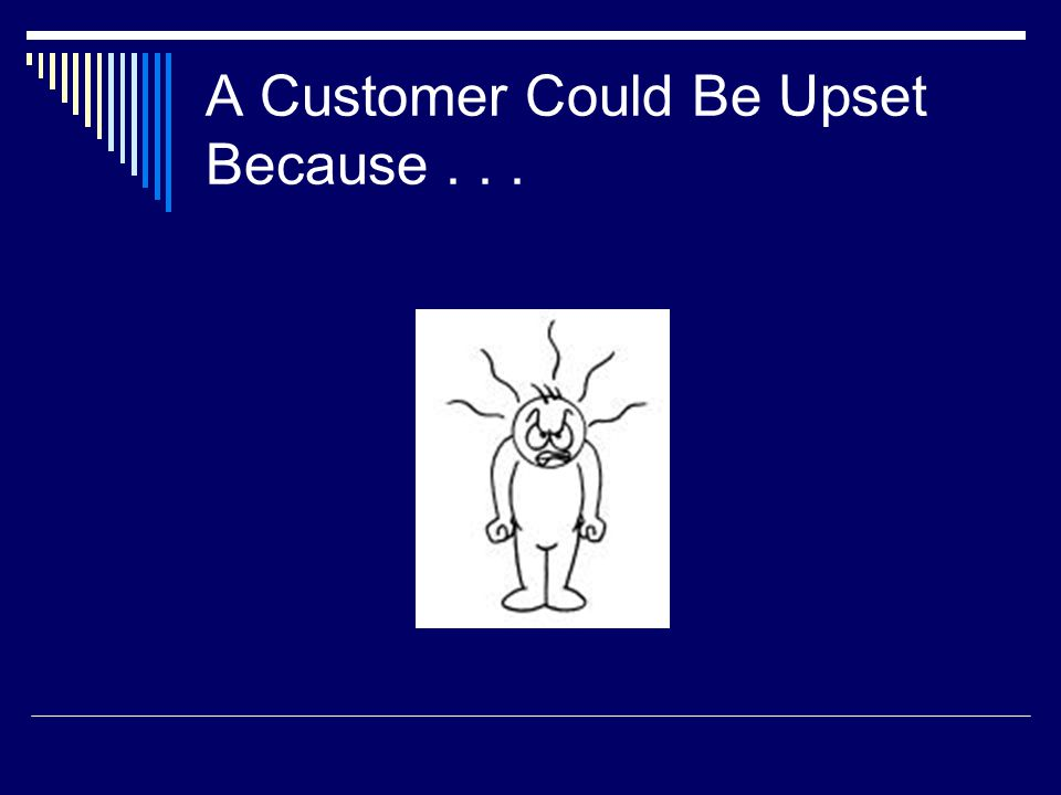 A Customer Could Be Upset Because . . .
