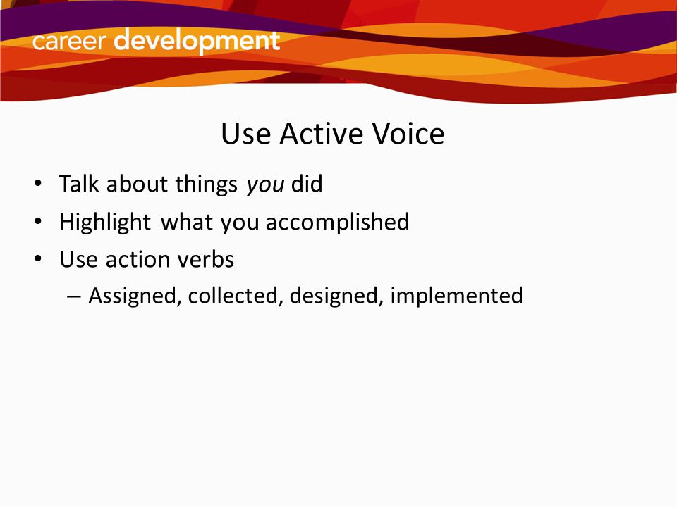 Use Active Voice Talk about things you did