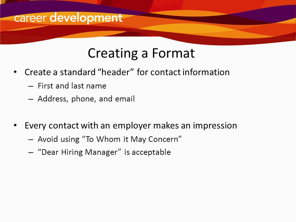 Creating a Format Create a standard header for contact information. First and last name. Address, phone, and email.