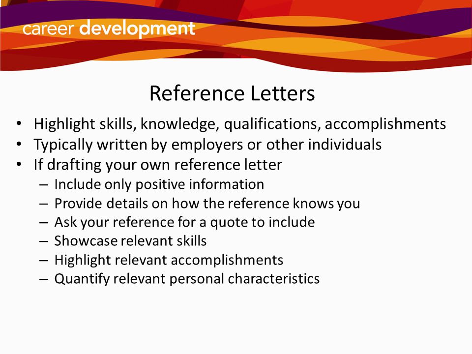 Reference Letters Highlight skills, knowledge, qualifications, accomplishments. Typically written by employers or other individuals.