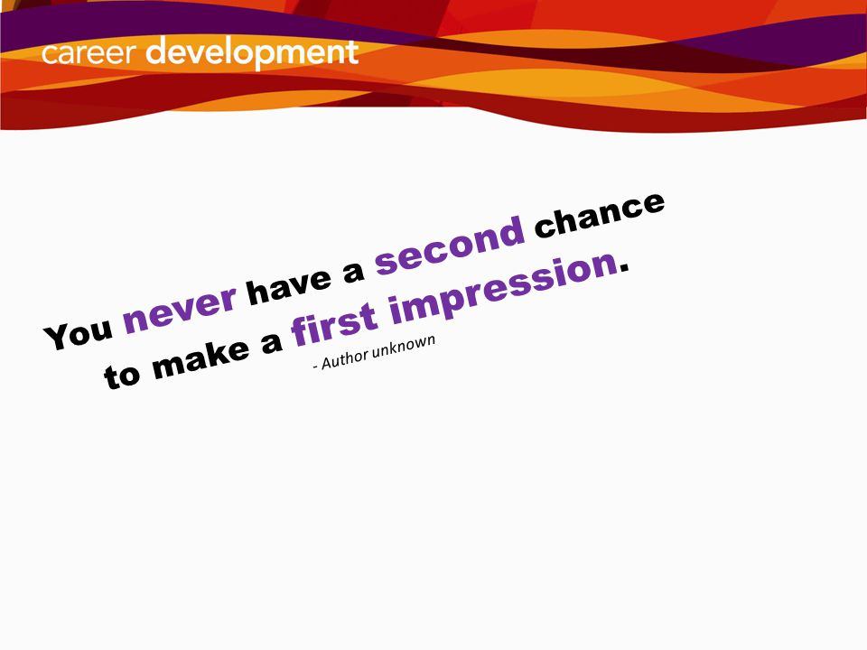 You never have a second chance to make a first impression.