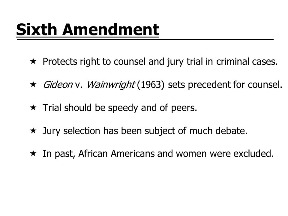 Sixth Amendment Protects right to counsel and jury trial in criminal cases. Gideon v. Wainwright (1963) sets precedent for counsel.