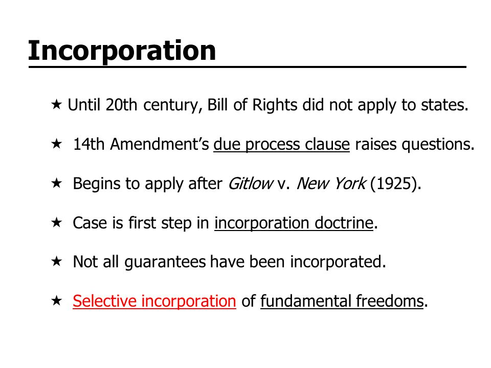 Incorporation Until 20th century, Bill of Rights did not apply to states. 14th Amendment's due process clause raises questions.