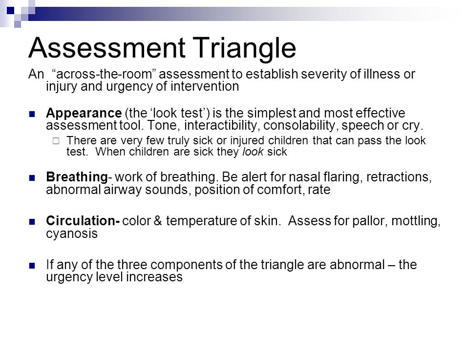 Assessment Triangle An across-the-room assessment to establish severity of illness or injury and urgency of intervention.