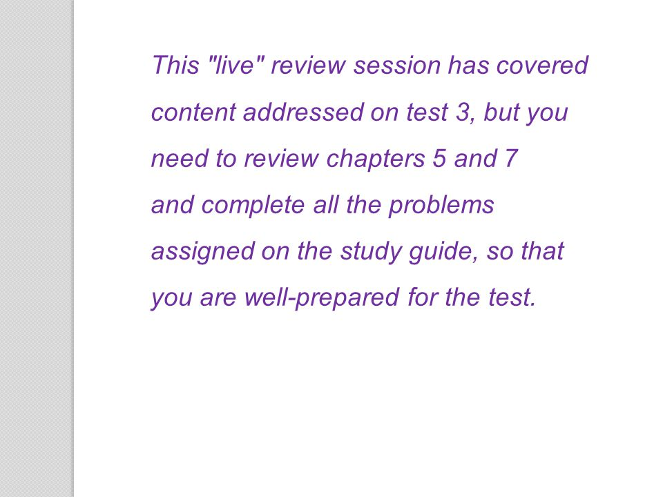 This live review session has covered content addressed on test 3, but you need to review chapters 5 and 7