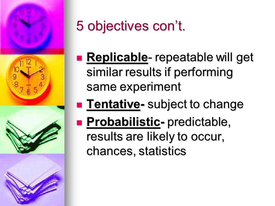5 objectives con't. Replicable- repeatable will get similar results if performing same experiment. Tentative- subject to change.
