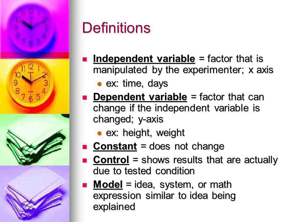 Definitions Independent variable = factor that is manipulated by the experimenter; x axis. ex: time, days.