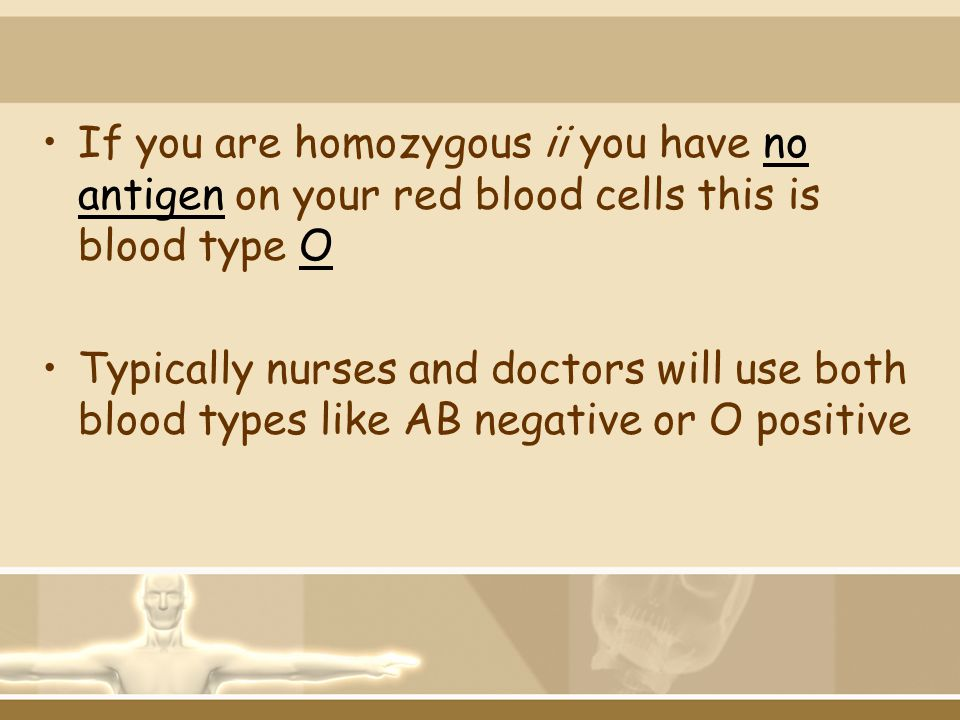 If you are homozygous ii you have no antigen on your red blood cells this is blood type O