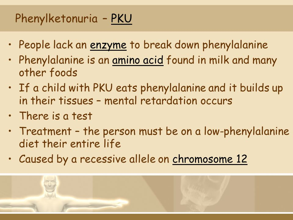 Phenylketonuria – PKU People lack an enzyme to break down phenylalanine. Phenylalanine is an amino acid found in milk and many other foods.