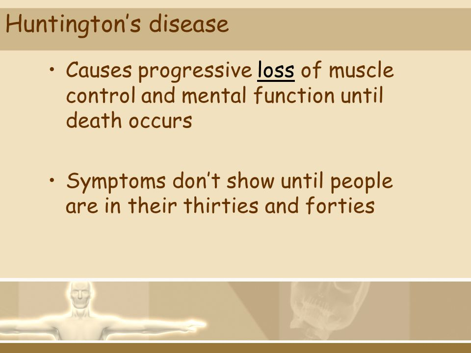 Huntington's disease Causes progressive loss of muscle control and mental function until death occurs.