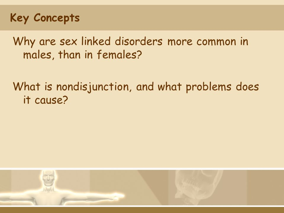 Key Concepts Why are sex linked disorders more common in males, than in females.