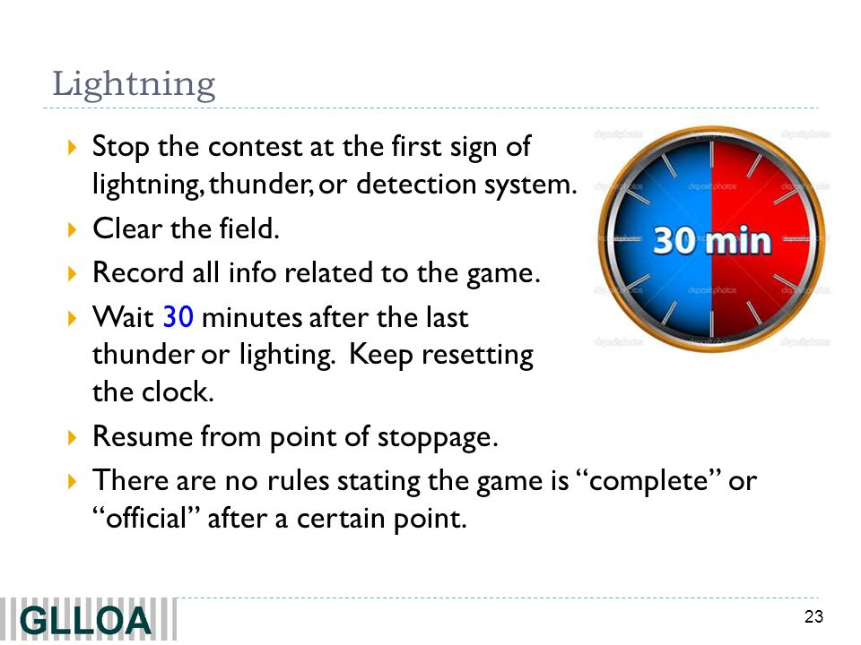 Lightning Stop the contest at the first sign of lightning, thunder, or detection system. Clear the field.