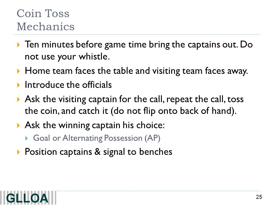 Coin Toss Mechanics Ten minutes before game time bring the captains out. Do not use your whistle.