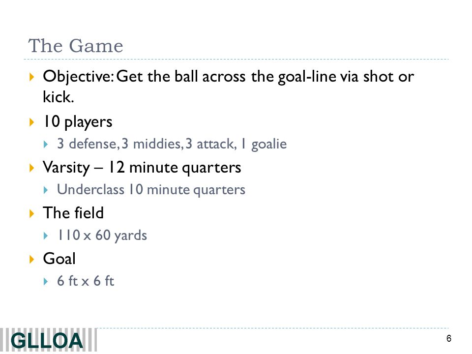 The Game Objective: Get the ball across the goal-line via shot or kick. 10 players. 3 defense, 3 middies, 3 attack, 1 goalie.