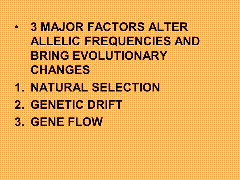 3 MAJOR FACTORS ALTER ALLELIC FREQUENCIES AND BRING EVOLUTIONARY CHANGES