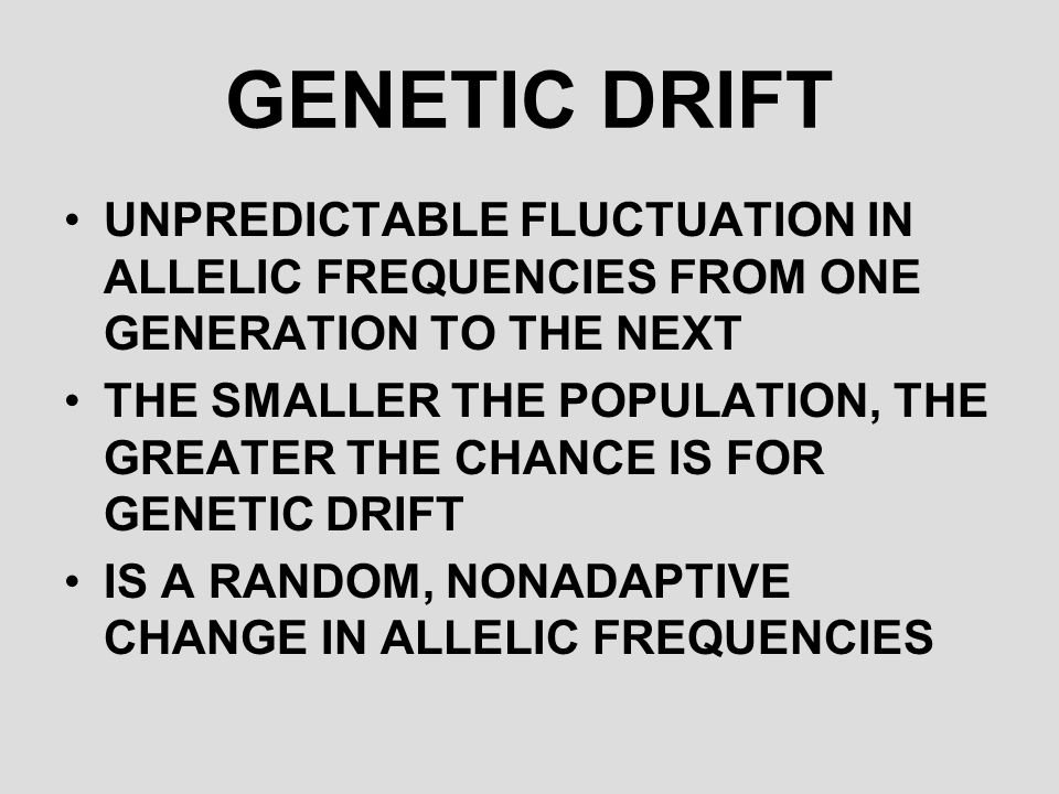 GENETIC DRIFT UNPREDICTABLE FLUCTUATION IN ALLELIC FREQUENCIES FROM ONE GENERATION TO THE NEXT.