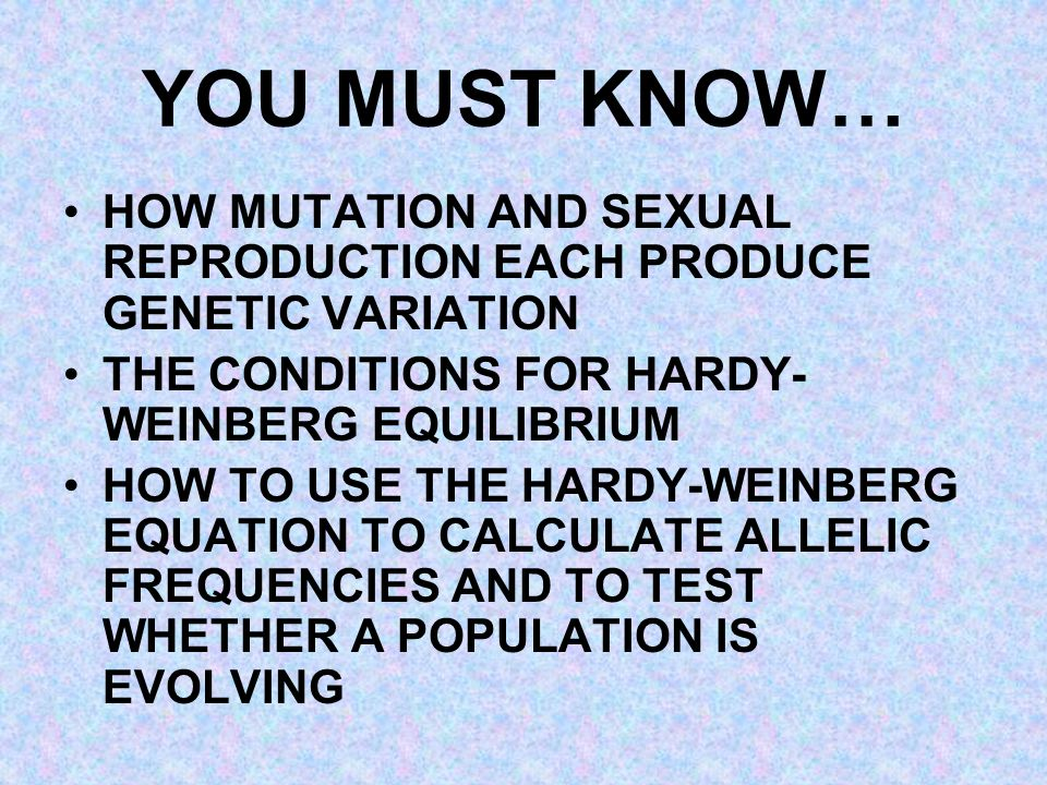 YOU MUST KNOW… HOW MUTATION AND SEXUAL REPRODUCTION EACH PRODUCE GENETIC VARIATION. THE CONDITIONS FOR HARDY-WEINBERG EQUILIBRIUM.