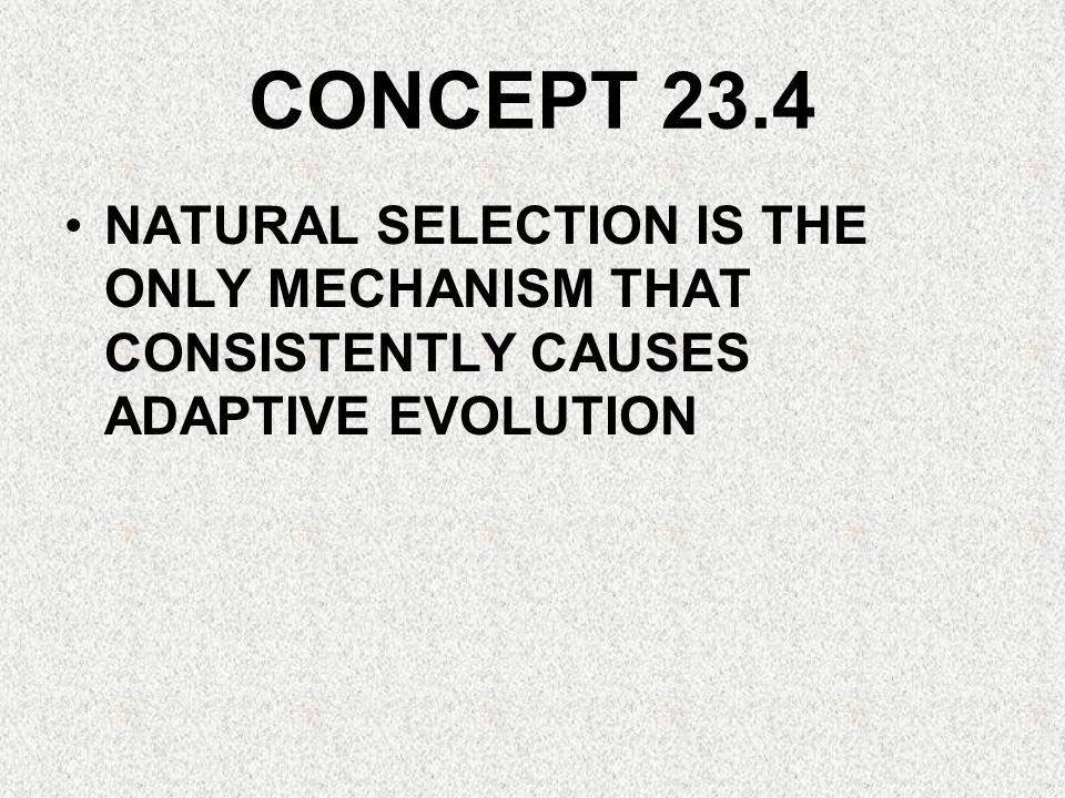 CONCEPT 23.4 NATURAL SELECTION IS THE ONLY MECHANISM THAT CONSISTENTLY CAUSES ADAPTIVE EVOLUTION