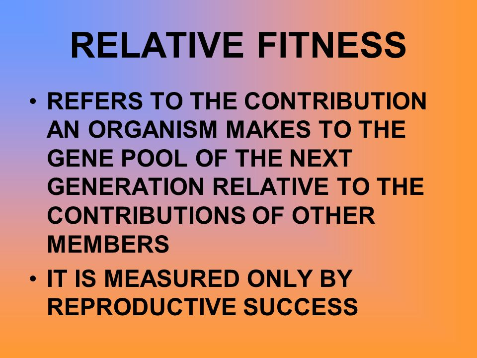 RELATIVE FITNESS REFERS TO THE CONTRIBUTION AN ORGANISM MAKES TO THE GENE POOL OF THE NEXT GENERATION RELATIVE TO THE CONTRIBUTIONS OF OTHER MEMBERS.