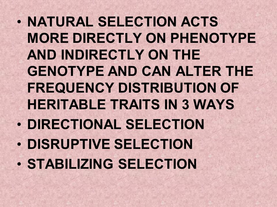 NATURAL SELECTION ACTS MORE DIRECTLY ON PHENOTYPE AND INDIRECTLY ON THE GENOTYPE AND CAN ALTER THE FREQUENCY DISTRIBUTION OF HERITABLE TRAITS IN 3 WAYS