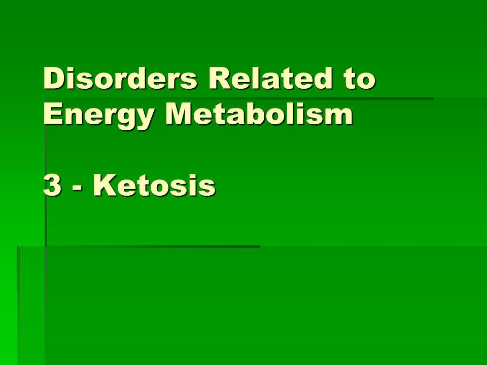 Disorders Related to Energy Metabolism 3 - Ketosis