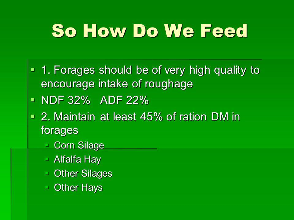 So How Do We Feed 1. Forages should be of very high quality to encourage intake of roughage. NDF 32% ADF 22%