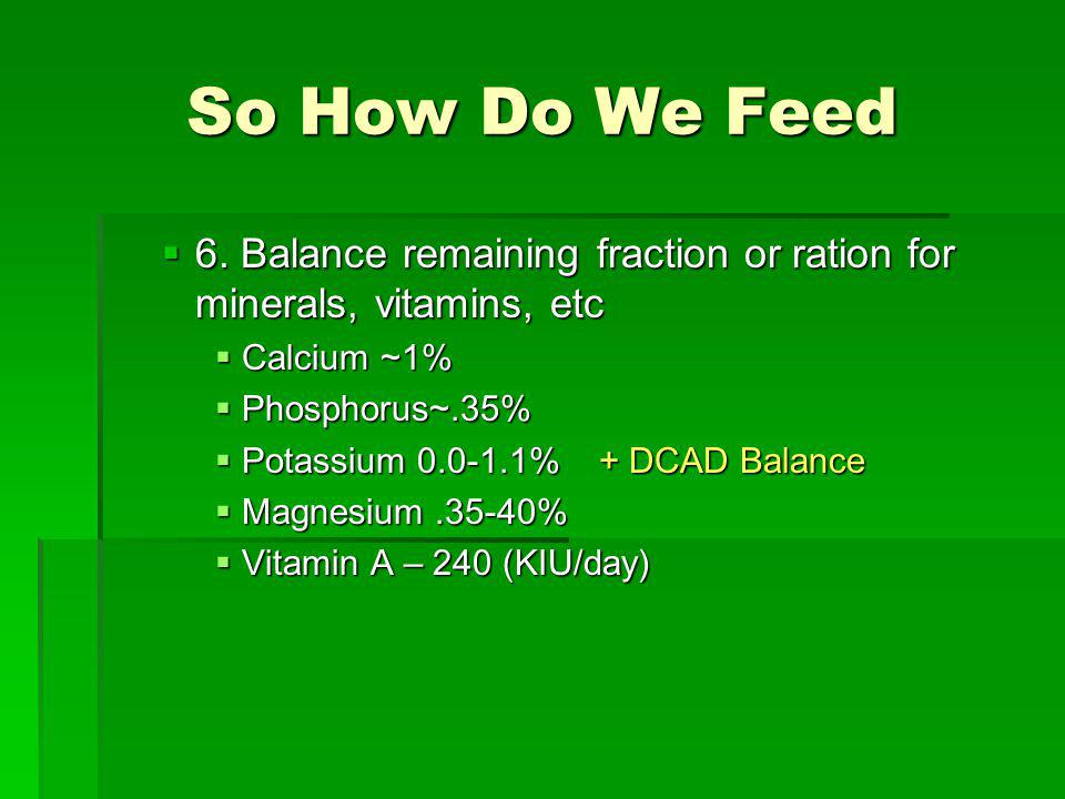 So How Do We Feed 6. Balance remaining fraction or ration for minerals, vitamins, etc. Calcium ~1%