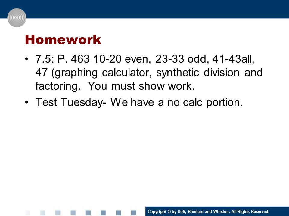 Homework 7.5: P. 463 10-20 even, 23-33 odd, 41-43all, 47 (graphing calculator, synthetic division and factoring. You must show work.