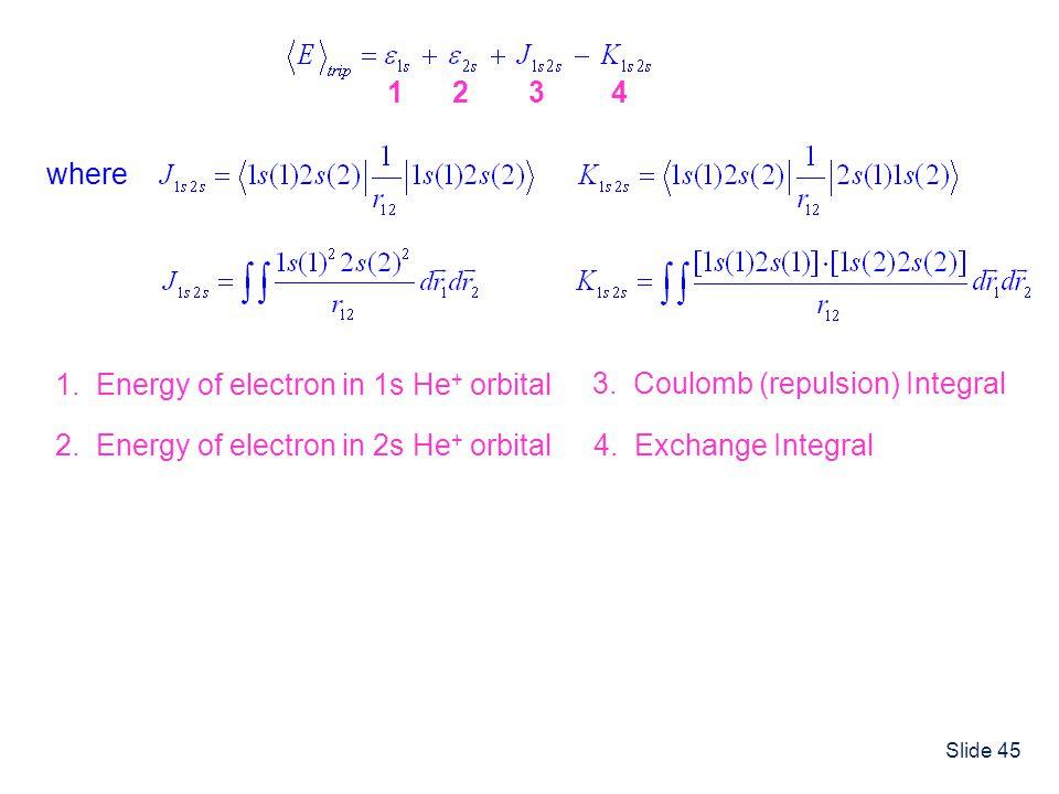 1 1. Energy of electron in 1s He+ orbital. 2. 2. Energy of electron in 2s He+ orbital. 3. 3. Coulomb (repulsion) Integral.