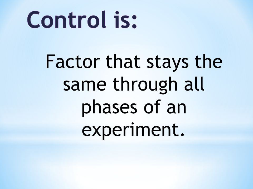 Factor that stays the same through all phases of an experiment.