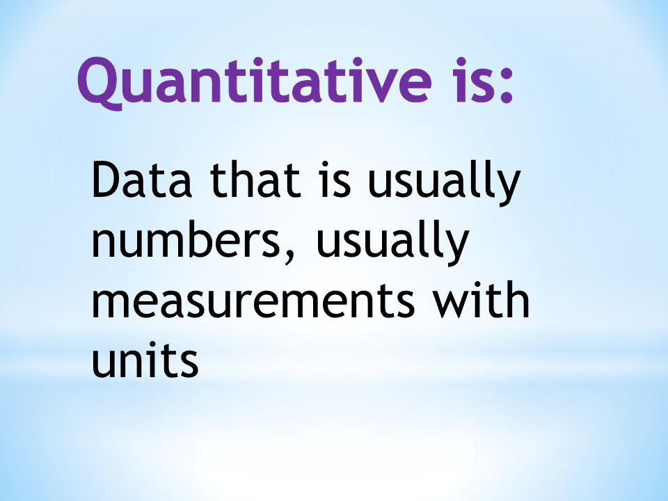 Quantitative is: Data that is usually numbers, usually measurements with units