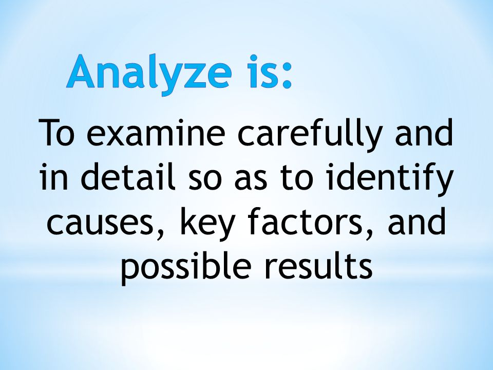 Analyze is: To examine carefully and in detail so as to identify causes, key factors, and possible results.