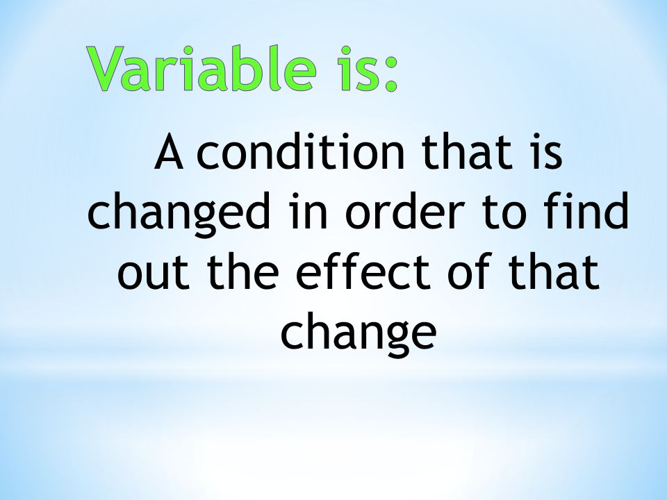 Variable is: A condition that is changed in order to find out the effect of that change